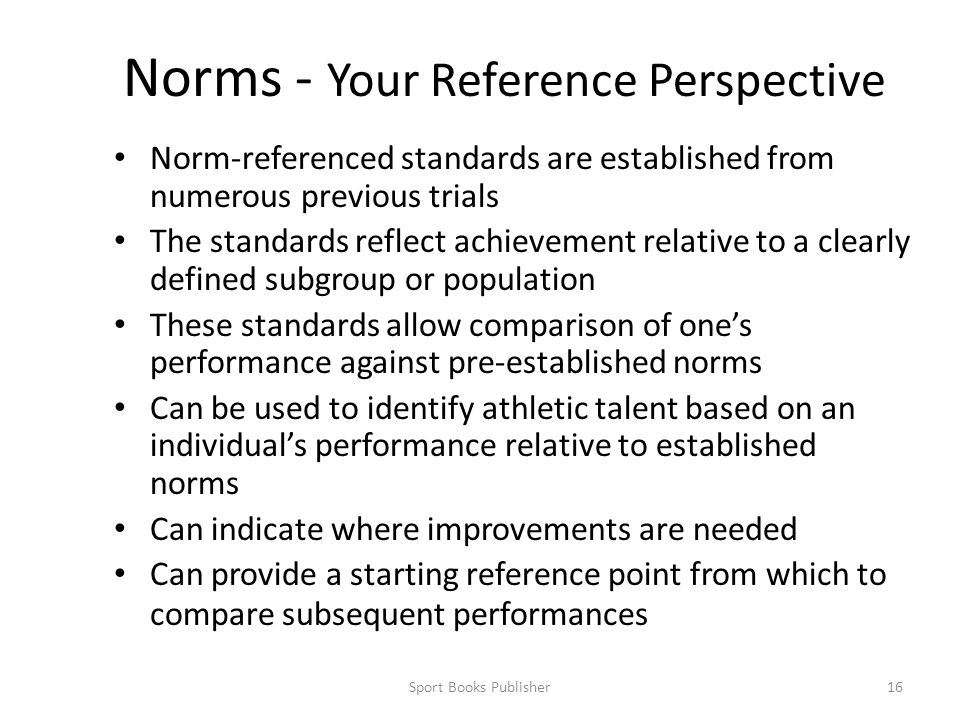 Sport Books Publisher16 Norms - Your Reference Perspective Norm-referenced standards are established from numerous previous trials The standards reflect achievement relative to a clearly defined subgroup or population These standards allow comparison of one's performance against pre-established norms Can be used to identify athletic talent based on an individual's performance relative to established norms Can indicate where improvements are needed Can provide a starting reference point from which to compare subsequent performances