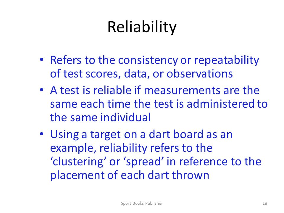 Sport Books Publisher18 Reliability Refers to the consistency or repeatability of test scores, data, or observations A test is reliable if measurements are the same each time the test is administered to the same individual Using a target on a dart board as an example, reliability refers to the 'clustering' or 'spread' in reference to the placement of each dart thrown