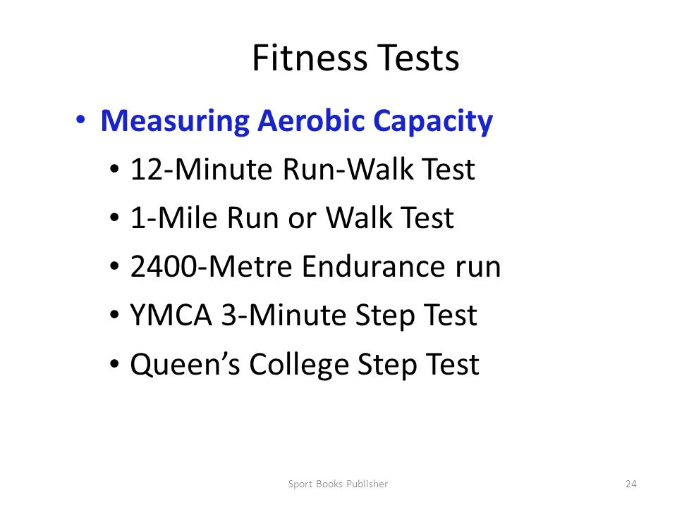 Sport Books Publisher24 Fitness Tests Measuring Aerobic Capacity 12-Minute Run-Walk Test 1-Mile Run or Walk Test 2400-Metre Endurance run YMCA 3-Minute Step Test Queen's College Step Test