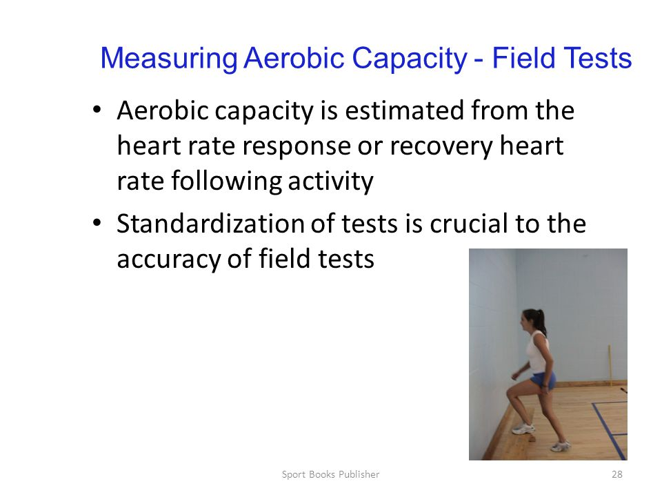 Sport Books Publisher28 Measuring Aerobic Capacity - Field Tests Aerobic capacity is estimated from the heart rate response or recovery heart rate following activity Standardization of tests is crucial to the accuracy of field tests
