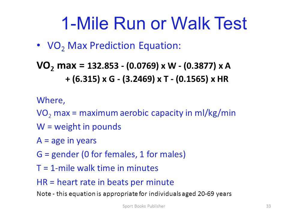 Sport Books Publisher33 1-Mile Run or Walk Test VO 2 Max Prediction Equation: VO 2 max = 132.853 - (0.0769) x W - (0.3877) x A + (6.315) x G - (3.2469) x T - (0.1565) x HR Where, VO 2 max = maximum aerobic capacity in ml/kg/min W = weight in pounds A = age in years G = gender (0 for females, 1 for males) T = 1-mile walk time in minutes HR = heart rate in beats per minute Note - this equation is appropriate for individuals aged 20-69 years