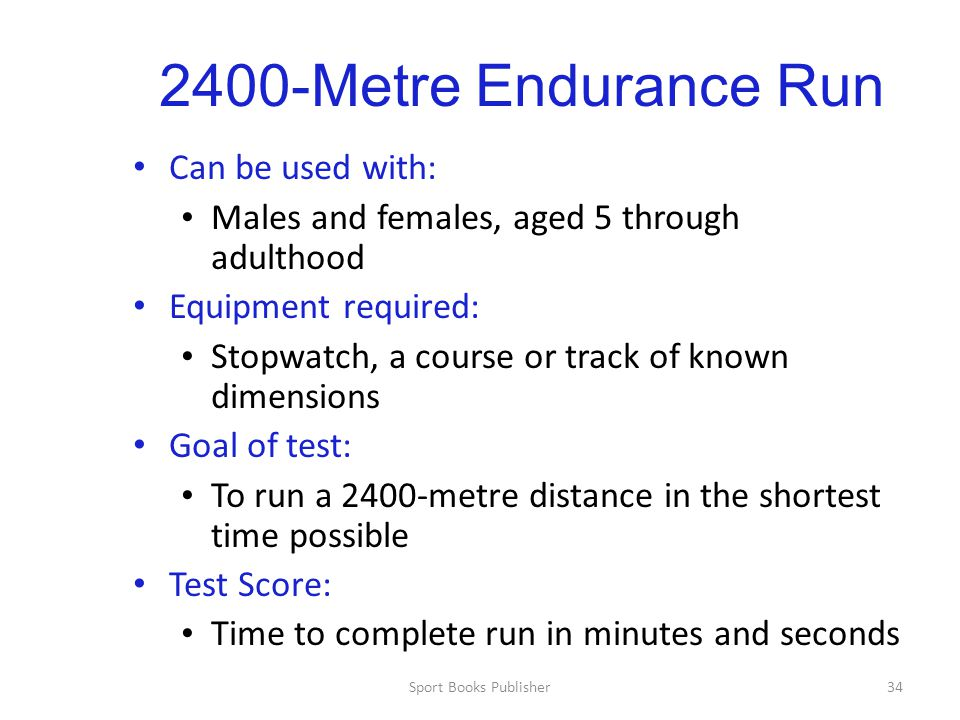 Sport Books Publisher34 2400-Metre Endurance Run Can be used with: Males and females, aged 5 through adulthood Equipment required: Stopwatch, a course or track of known dimensions Goal of test: To run a 2400-metre distance in the shortest time possible Test Score: Time to complete run in minutes and seconds