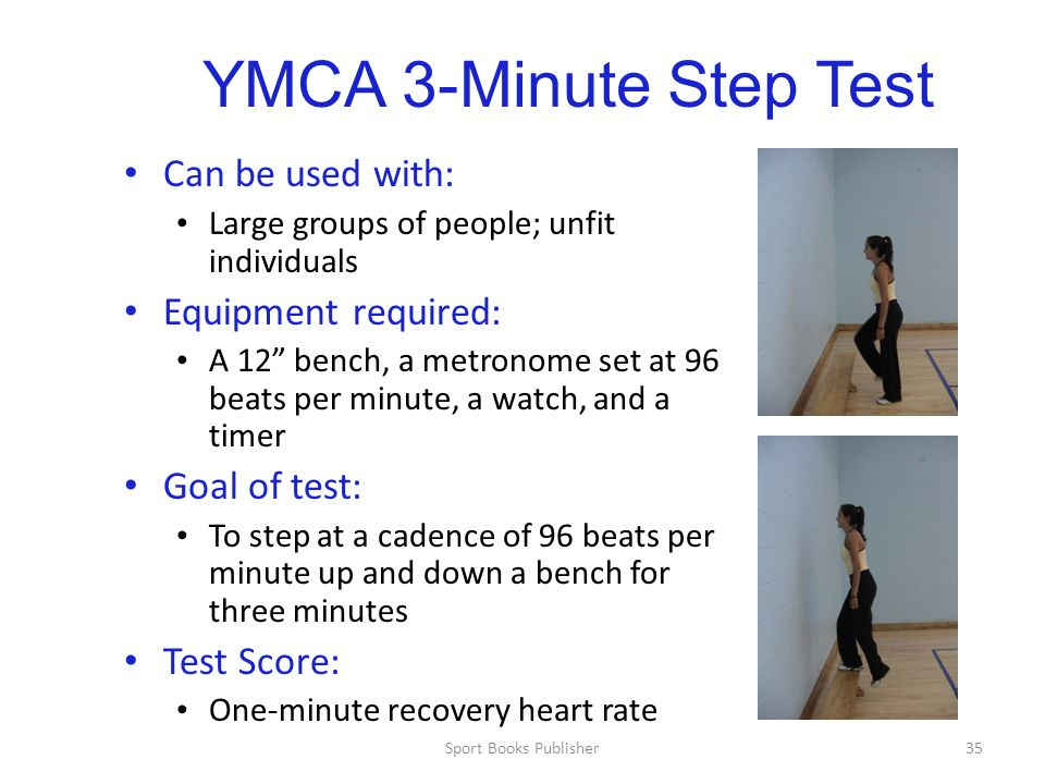 Sport Books Publisher35 YMCA 3-Minute Step Test Can be used with: Large groups of people; unfit individuals Equipment required: A 12 bench, a metronome set at 96 beats per minute, a watch, and a timer Goal of test: To step at a cadence of 96 beats per minute up and down a bench for three minutes Test Score: One-minute recovery heart rate