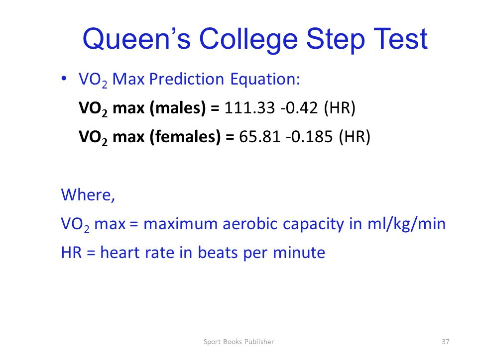Sport Books Publisher37 Queen's College Step Test VO 2 Max Prediction Equation: VO 2 max (males) = 111.33 -0.42 (HR) VO 2 max (females) = 65.81 -0.185 (HR) Where, VO 2 max = maximum aerobic capacity in ml/kg/min HR = heart rate in beats per minute