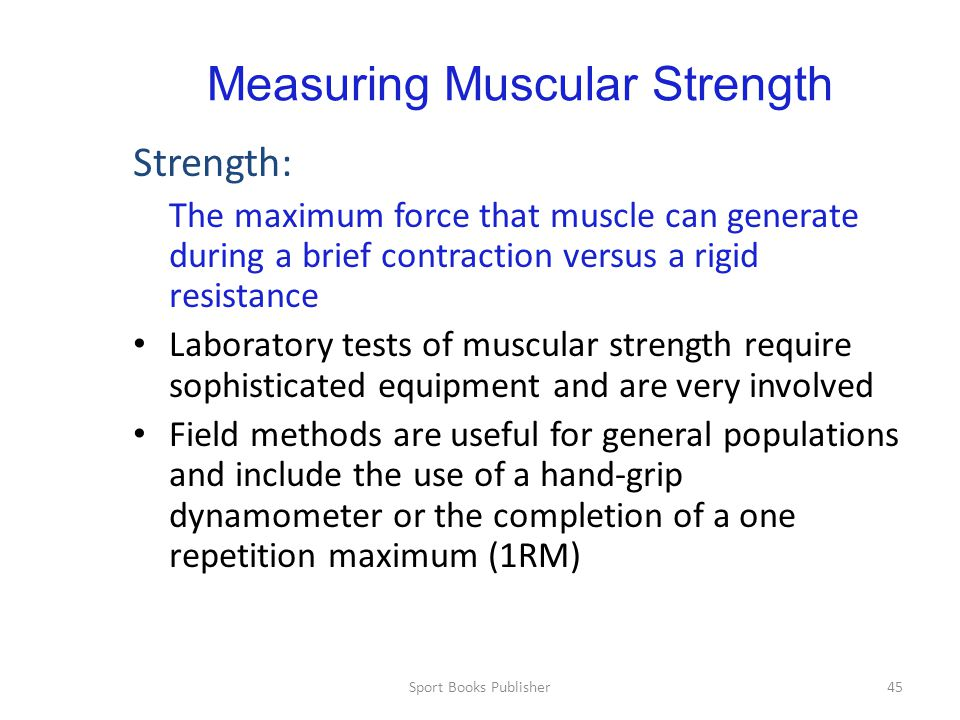 Sport Books Publisher45 Measuring Muscular Strength Strength: The maximum force that muscle can generate during a brief contraction versus a rigid resistance Laboratory tests of muscular strength require sophisticated equipment and are very involved Field methods are useful for general populations and include the use of a hand-grip dynamometer or the completion of a one repetition maximum (1RM)