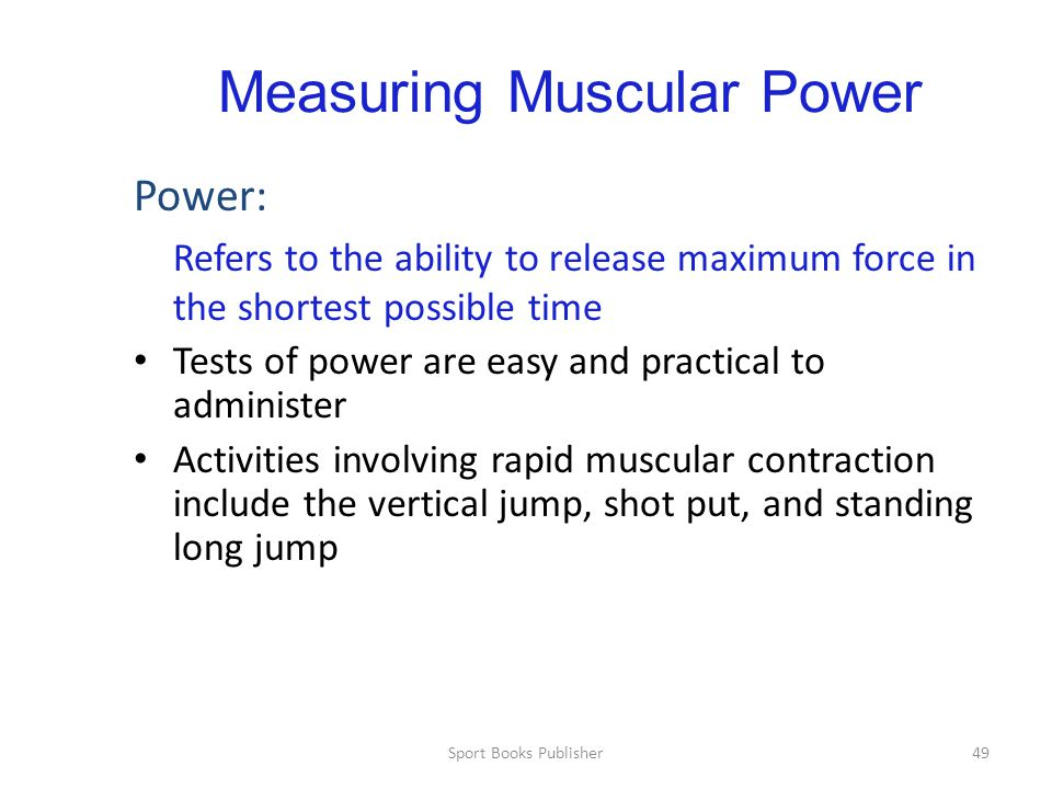 Sport Books Publisher49 Measuring Muscular Power Power: Refers to the ability to release maximum force in the shortest possible time Tests of power are easy and practical to administer Activities involving rapid muscular contraction include the vertical jump, shot put, and standing long jump