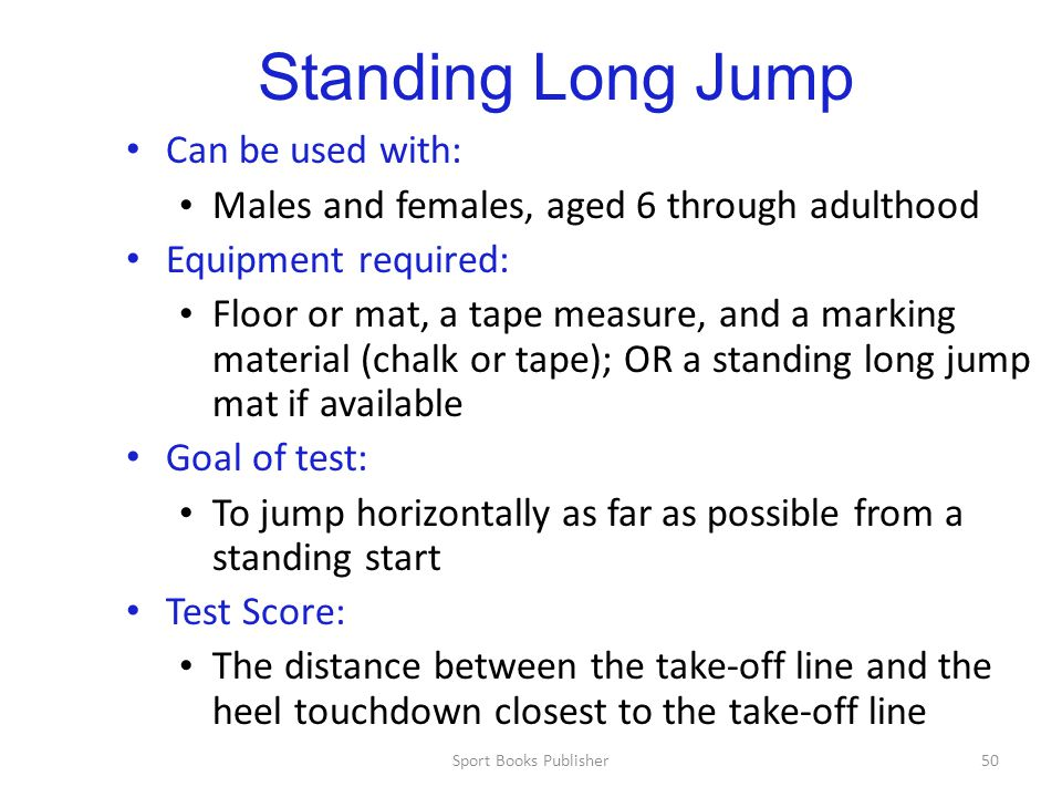 Sport Books Publisher50 Standing Long Jump Can be used with: Males and females, aged 6 through adulthood Equipment required: Floor or mat, a tape measure, and a marking material (chalk or tape); OR a standing long jump mat if available Goal of test: To jump horizontally as far as possible from a standing start Test Score: The distance between the take-off line and the heel touchdown closest to the take-off line