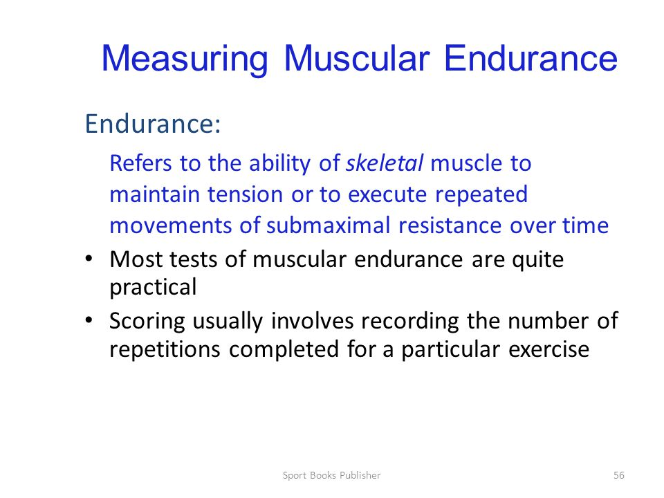 Sport Books Publisher56 Measuring Muscular Endurance Endurance: Refers to the ability of skeletal muscle to maintain tension or to execute repeated movements of submaximal resistance over time Most tests of muscular endurance are quite practical Scoring usually involves recording the number of repetitions completed for a particular exercise