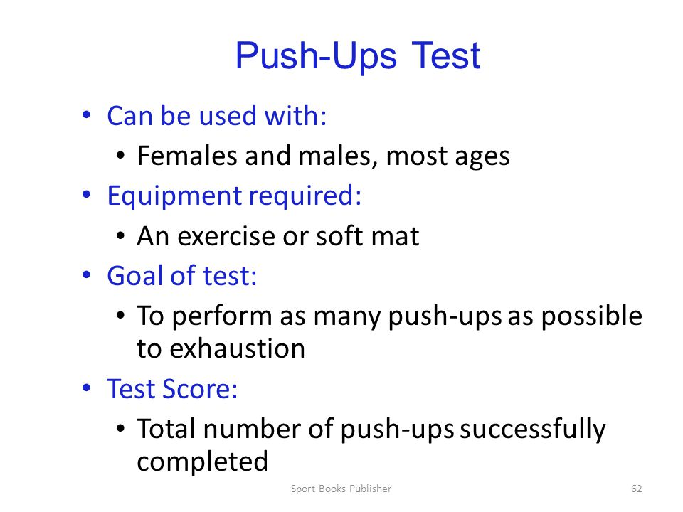 Sport Books Publisher62 Push-Ups Test Can be used with: Females and males, most ages Equipment required: An exercise or soft mat Goal of test: To perform as many push-ups as possible to exhaustion Test Score: Total number of push-ups successfully completed
