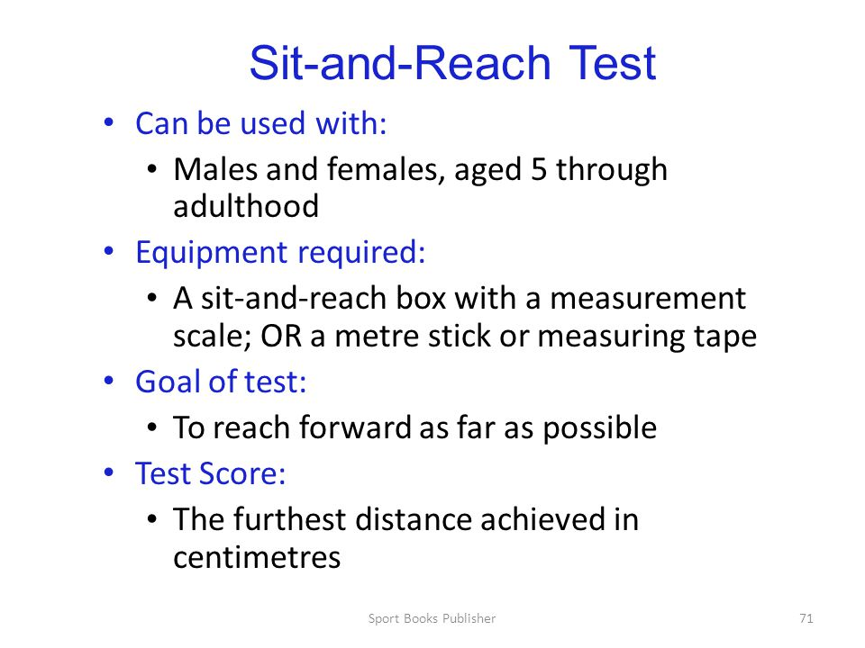 Sport Books Publisher71 Sit-and-Reach Test Can be used with: Males and females, aged 5 through adulthood Equipment required: A sit-and-reach box with a measurement scale; OR a metre stick or measuring tape Goal of test: To reach forward as far as possible Test Score: The furthest distance achieved in centimetres
