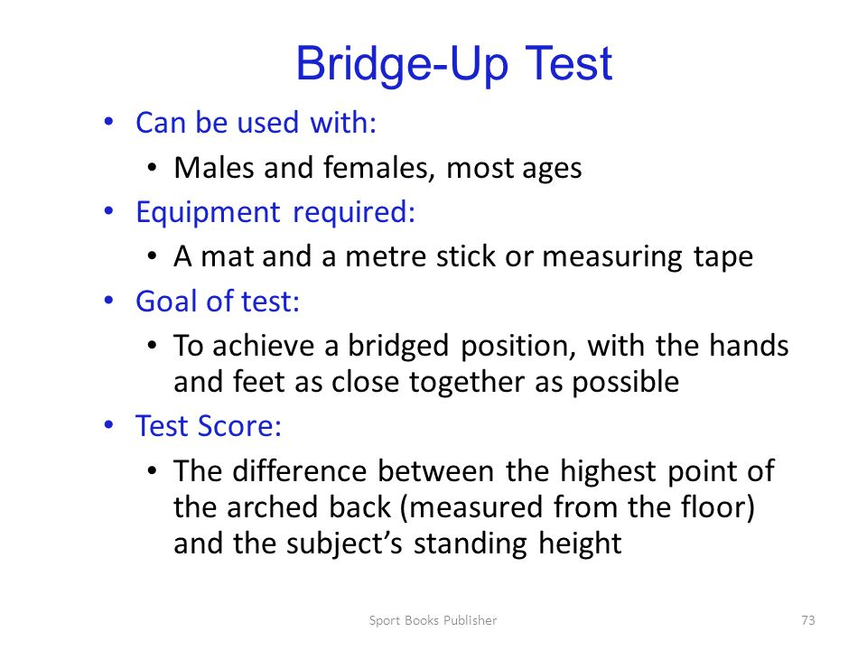 Sport Books Publisher73 Bridge-Up Test Can be used with: Males and females, most ages Equipment required: A mat and a metre stick or measuring tape Goal of test: To achieve a bridged position, with the hands and feet as close together as possible Test Score: The difference between the highest point of the arched back (measured from the floor) and the subject's standing height
