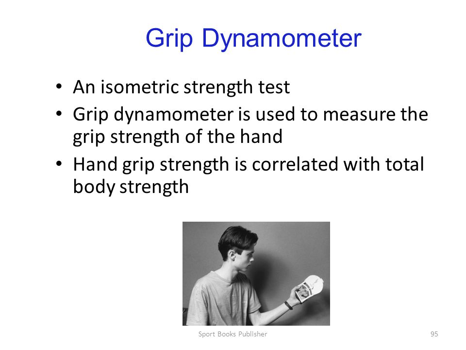 Sport Books Publisher95 Grip Dynamometer An isometric strength test Grip dynamometer is used to measure the grip strength of the hand Hand grip strength is correlated with total body strength