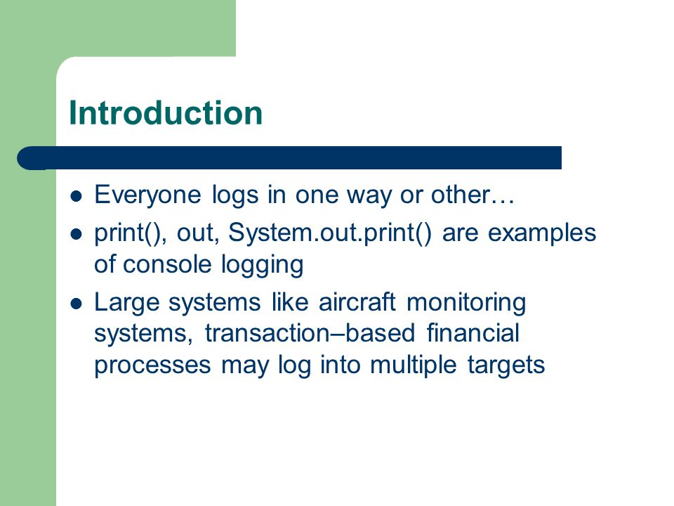 Introduction Everyone logs in one way or other… print(), out, System.out.print() are examples of console logging Large systems like aircraft monitoring systems, transaction–based financial processes may log into multiple targets