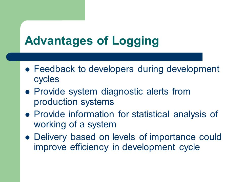 Advantages of Logging Feedback to developers during development cycles Provide system diagnostic alerts from production systems Provide information fo