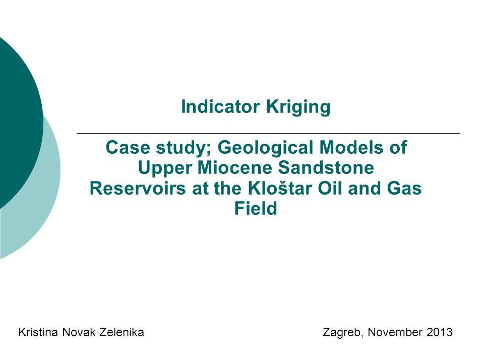 Indicator Kriging Case study; Geological Models of Upper Miocene Sandstone Reservoirs at the Kloštar Oil and Gas Field Kristina Novak Zelenika Zagreb, November 2013