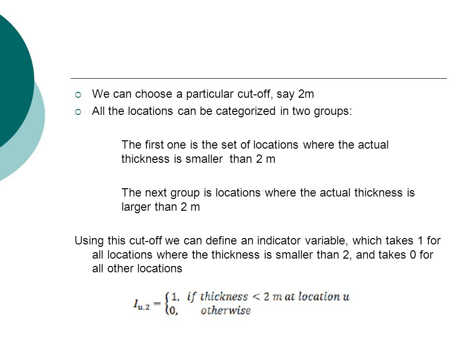  We can choose a particular cut-off, say 2m  All the locations can be categorized in two groups: The first one is the set of locations where the actual thickness is smaller than 2 m The next group is locations where the actual thickness is larger than 2 m Using this cut-off we can define an indicator variable, which takes 1 for all locations where the thickness is smaller than 2, and takes 0 for all other locations