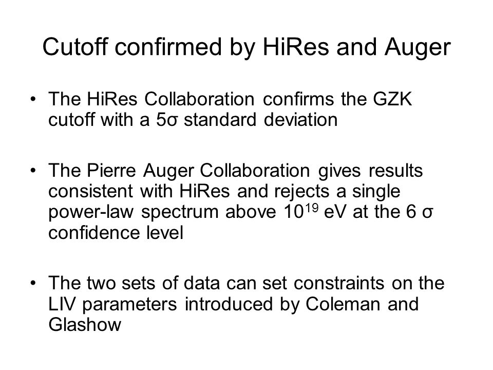 Cutoff confirmed by HiRes and Auger The HiRes Collaboration confirms the GZK cutoff with a 5σ standard deviation The Pierre Auger Collaboration gives results consistent with HiRes and rejects a single power-law spectrum above 10 19 eV at the 6 σ confidence level The two sets of data can set constraints on the LIV parameters introduced by Coleman and Glashow
