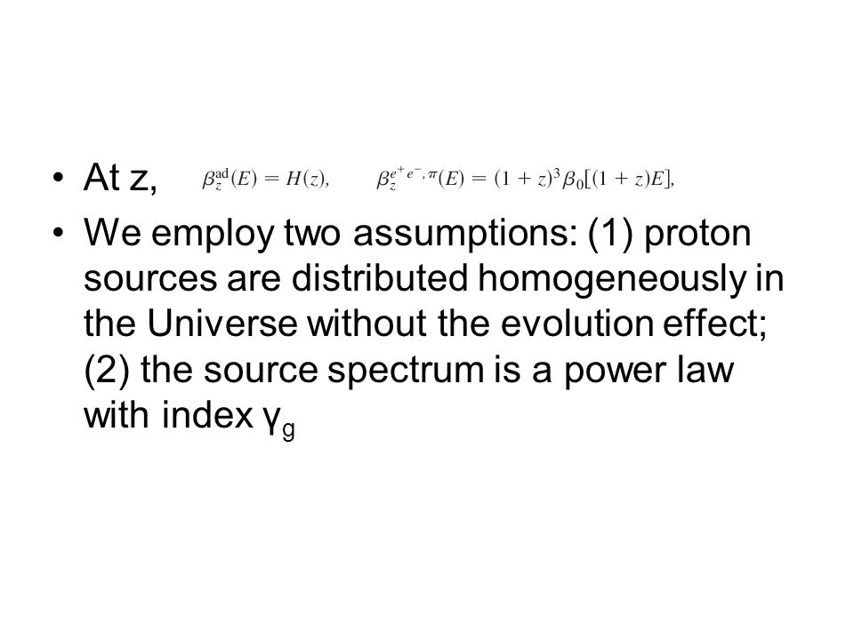 At z, We employ two assumptions: (1) proton sources are distributed homogeneously in the Universe without the evolution effect; (2) the source spectrum is a power law with index γ g