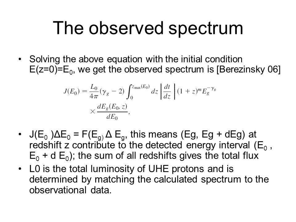 The observed spectrum Solving the above equation with the initial condition E(z=0)=E 0, we get the observed spectrum is [Berezinsky 06] J(E 0 )ΔE 0 = F(E g) Δ E g, this means (Eg, Eg + dEg) at redshift z contribute to the detected energy interval (E 0, E 0 + d E 0 ); the sum of all redshifts gives the total flux L0 is the total luminosity of UHE protons and is determined by matching the calculated spectrum to the observational data.