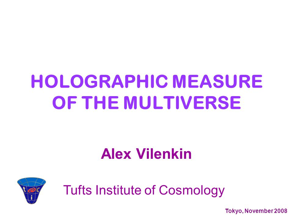 Alex Vilenkin Tufts Institute of Cosmology Tokyo, November 2008 HOLOGRAPHIC MEASURE OF THE MULTIVERSE