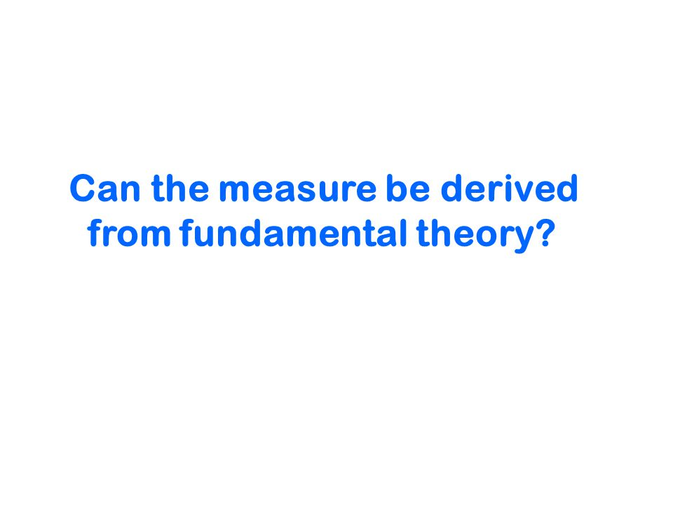 Can the measure be derived from fundamental theory
