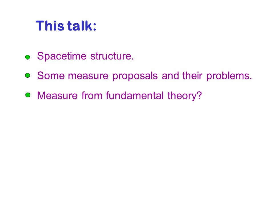 This talk: Spacetime structure. Some measure proposals and their problems.