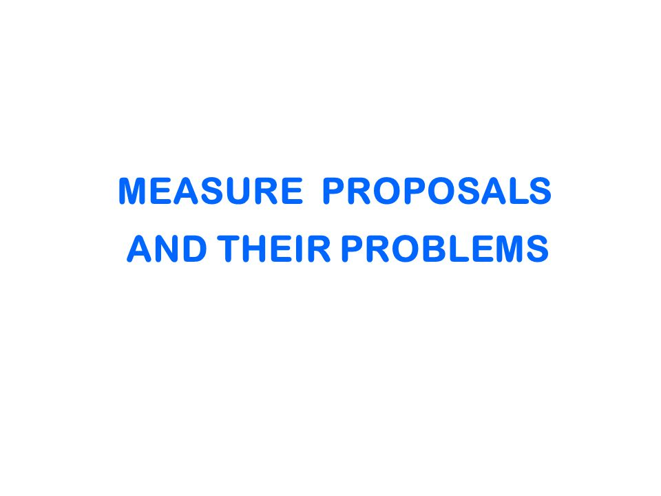 MEASURE PROPOSALS AND THEIR PROBLEMS