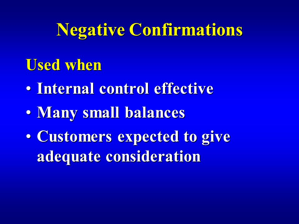 Negative Confirmations Used when Internal control effectiveInternal control effective Many small balancesMany small balances Customers expected to give adequate considerationCustomers expected to give adequate consideration