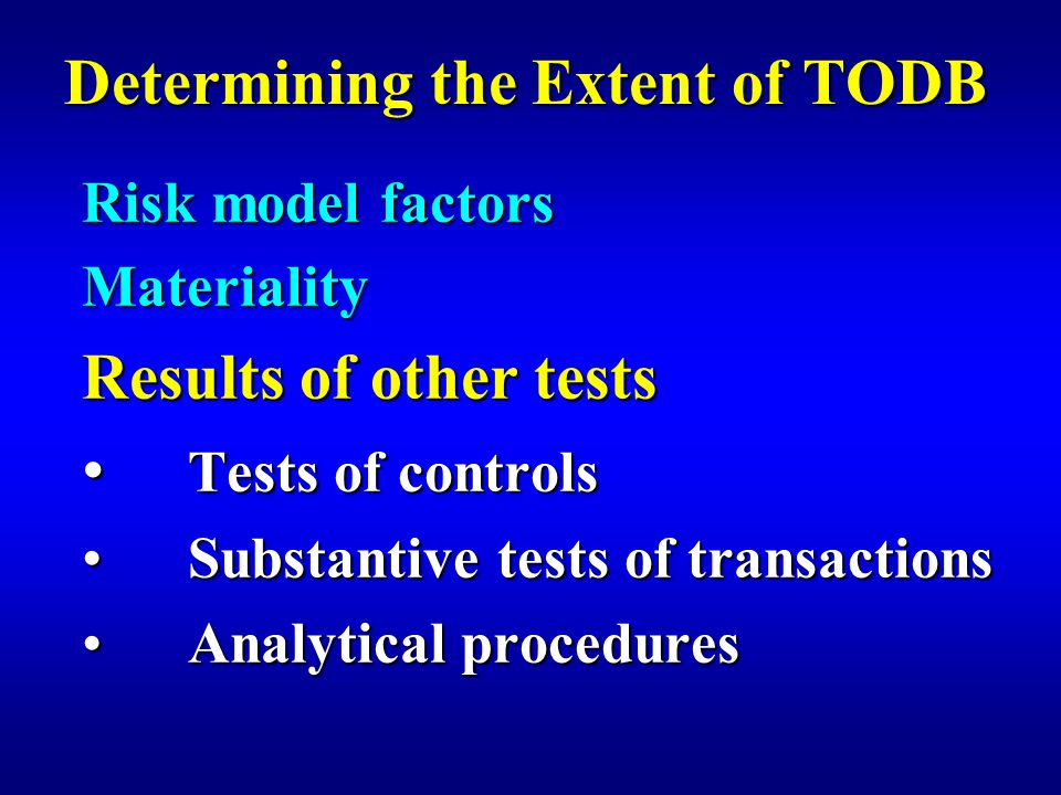 Determining the Extent of TODB Risk model factors Materiality Results of other tests Tests of controls Tests of controls Substantive tests of transactionsSubstantive tests of transactions Analytical proceduresAnalytical procedures