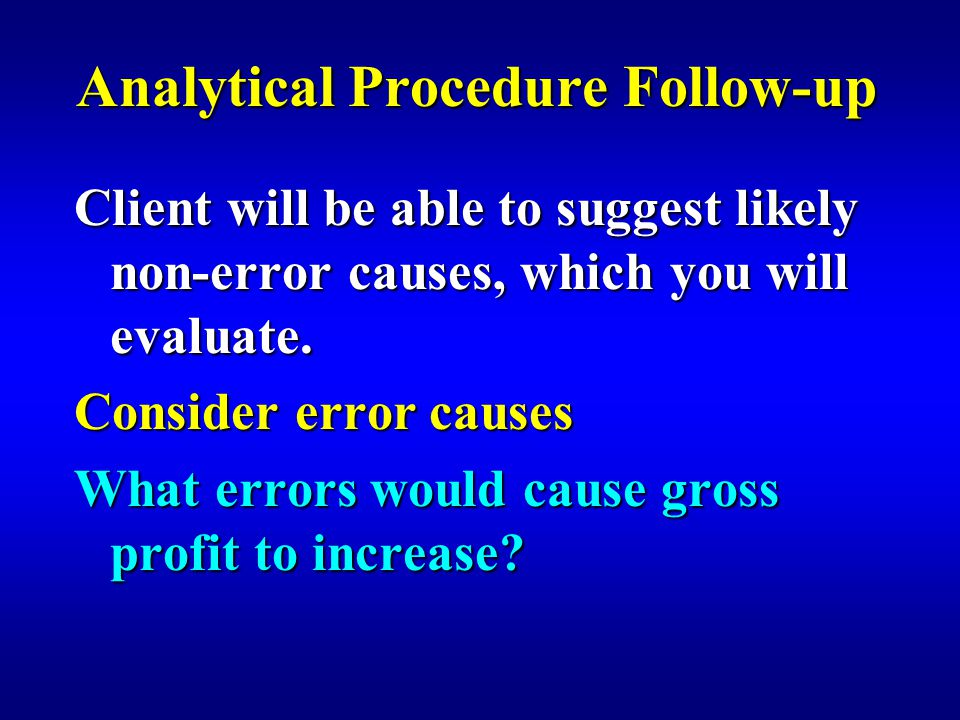 Analytical Procedure Follow-up Client will be able to suggest likely non-error causes, which you will evaluate.