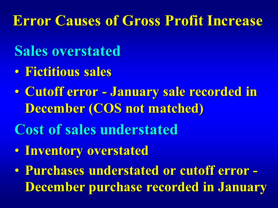 Error Causes of Gross Profit Increase Sales overstated Fictitious salesFictitious sales Cutoff error - January sale recorded in December (COS not matched)Cutoff error - January sale recorded in December (COS not matched) Cost of sales understated Inventory overstatedInventory overstated Purchases understated or cutoff error - December purchase recorded in JanuaryPurchases understated or cutoff error - December purchase recorded in January