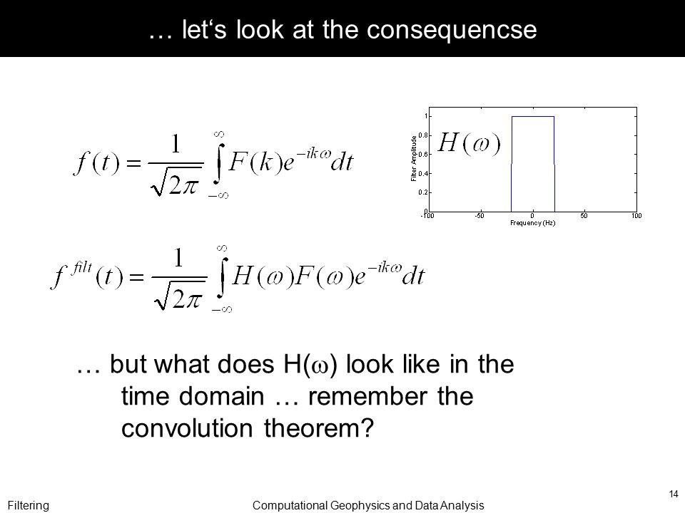 FilteringComputational Geophysics and Data Analysis 14 … let's look at the consequencse … but what does H(  ) look like in the time domain … remember