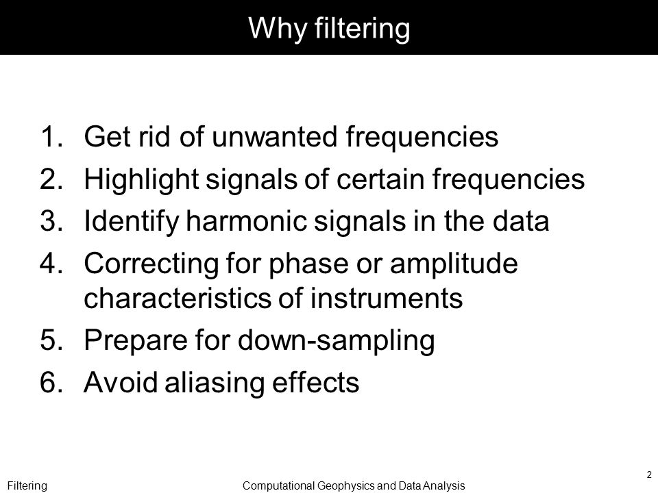FilteringComputational Geophysics and Data Analysis 2 Why filtering 1.Get rid of unwanted frequencies 2.Highlight signals of certain frequencies 3.Identify harmonic signals in the data 4.Correcting for phase or amplitude characteristics of instruments 5.Prepare for down-sampling 6.Avoid aliasing effects