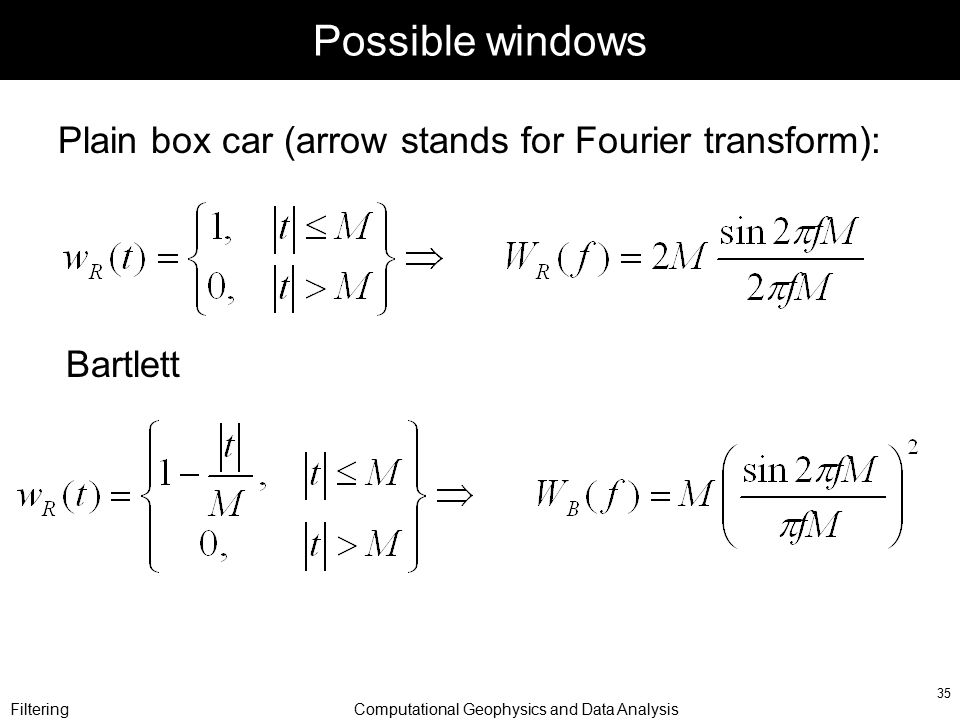 FilteringComputational Geophysics and Data Analysis 35 Possible windows Plain box car (arrow stands for Fourier transform): Bartlett