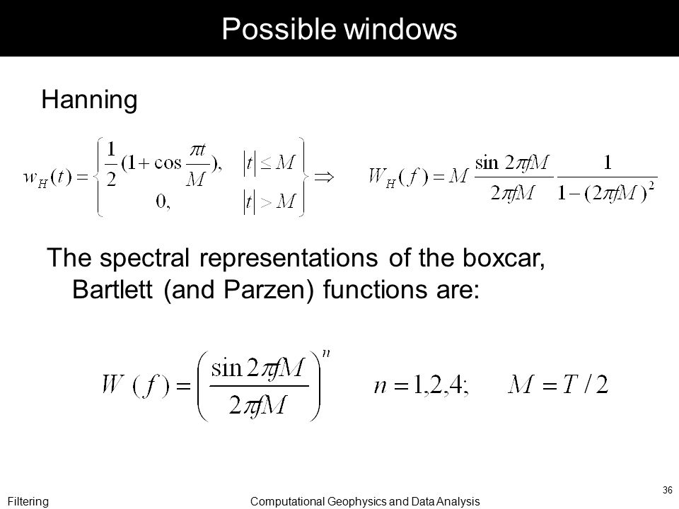 FilteringComputational Geophysics and Data Analysis 36 Possible windows Hanning The spectral representations of the boxcar, Bartlett (and Parzen) func