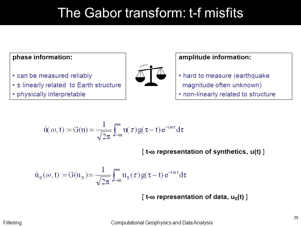 FilteringComputational Geophysics and Data Analysis 39 The Gabor transform: t-f misfits [ t-  representation of synthetics, u(t) ] [ t-  representat