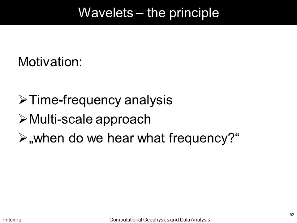 "FilteringComputational Geophysics and Data Analysis 52 Wavelets – the principle Motivation:  Time-frequency analysis  Multi-scale approach  ""when do we hear what frequency?"