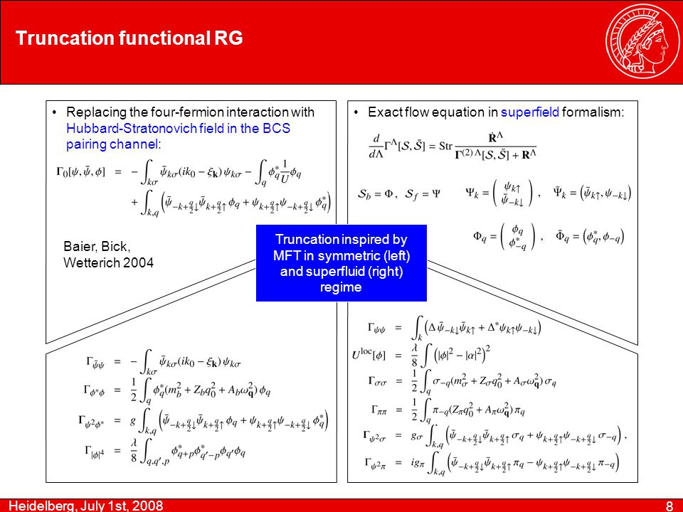 Heidelberg, July 1st, 2008 8 Truncation functional RG Replacing the four-fermion interaction with Hubbard-Stratonovich field in the BCS pairing channel: Exact flow equation in superfield formalism: Truncation inspired by MFT in symmetric (left) and superfluid (right) regime Baier, Bick, Wetterich 2004