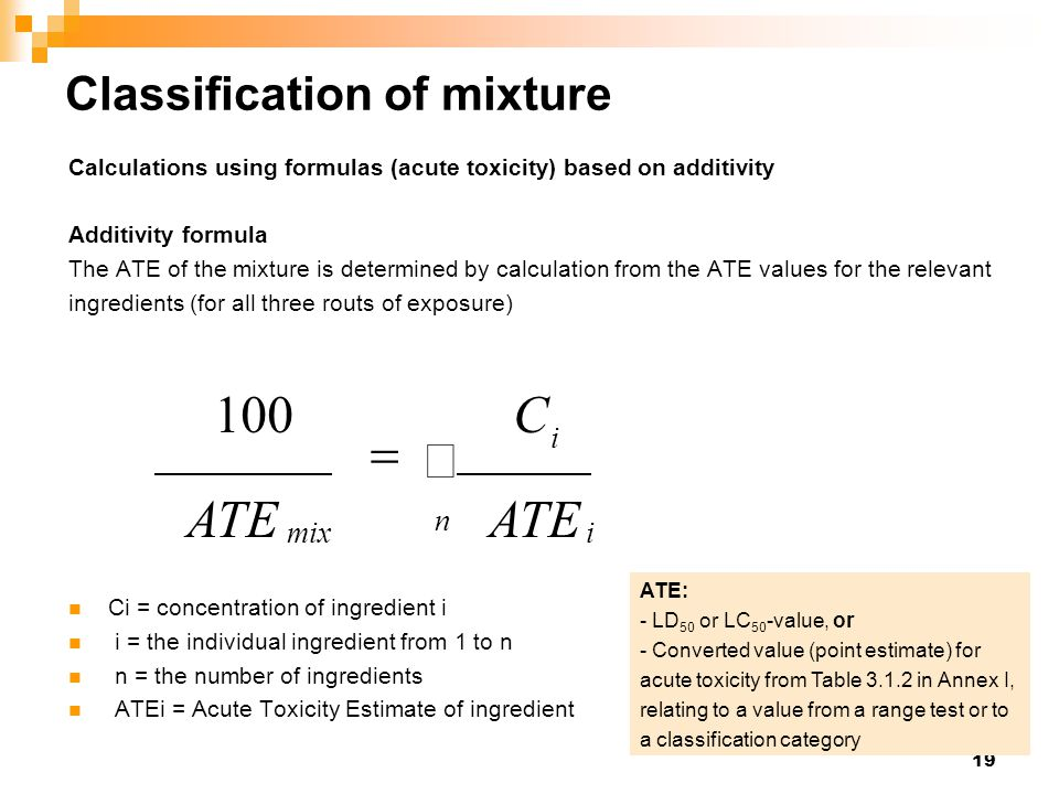 19 Classification of mixture Calculations using formulas (acute toxicity) based on additivity Additivity formula The ATE of the mixture is determined by calculation from the ATE values for the relevant ingredients (for all three routs of exposure) Ci = concentration of ingredient i i = the individual ingredient from 1 to n n = the number of ingredients ATEi = Acute Toxicity Estimate of ingredient i   n imix ATE C 100 ATE: - LD 50 or LC 50 -value, or - Converted value (point estimate) for acute toxicity from Table 3.1.2 in Annex I, relating to a value from a range test or to a classification category