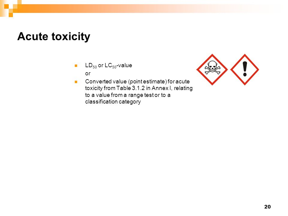 20 Acute toxicity LD 50 or LC 50 -value or Converted value (point estimate) for acute toxicity from Table 3.1.2 in Annex I, relating to a value from a range test or to a classification category