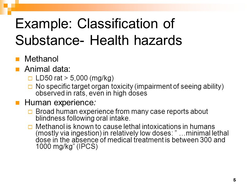 5 Example: Classification of Substance- Health hazards Methanol Animal data:  LD50 rat > 5,000 (mg/kg)  No specific target organ toxicity (impairment of seeing ability) observed in rats, even in high doses Human experience:  Broad human experience from many case reports about blindness following oral intake.