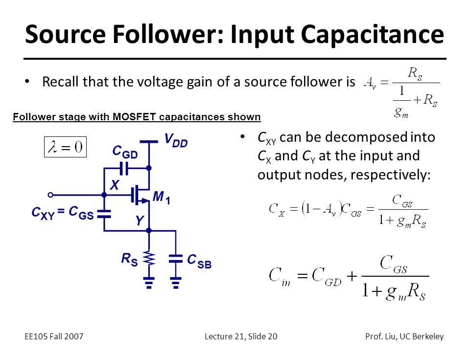EE105 Fall 2007Lecture 21, Slide 20Prof. Liu, UC Berkeley Source Follower: Input Capacitance Recall that the voltage gain of a source follower is Foll