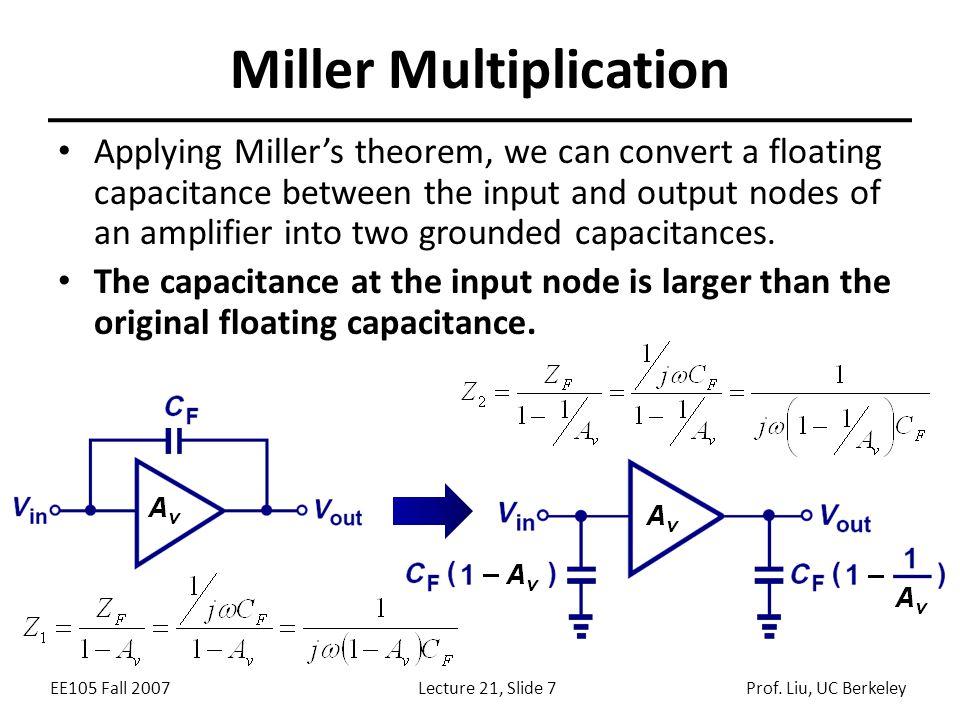 EE105 Fall 2007Lecture 21, Slide 7Prof. Liu, UC Berkeley Miller Multiplication Applying Miller's theorem, we can convert a floating capacitance betwee
