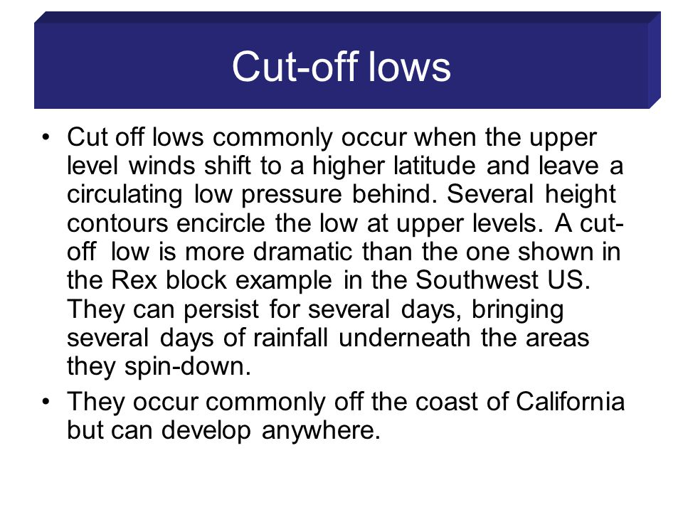 Cut-off lows Cut off lows commonly occur when the upper level winds shift to a higher latitude and leave a circulating low pressure behind.