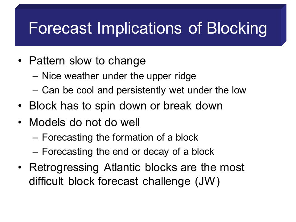 Forecast Implications of Blocking Pattern slow to change –Nice weather under the upper ridge –Can be cool and persistently wet under the low Block has to spin down or break down Models do not do well –Forecasting the formation of a block –Forecasting the end or decay of a block Retrogressing Atlantic blocks are the most difficult block forecast challenge (JW)