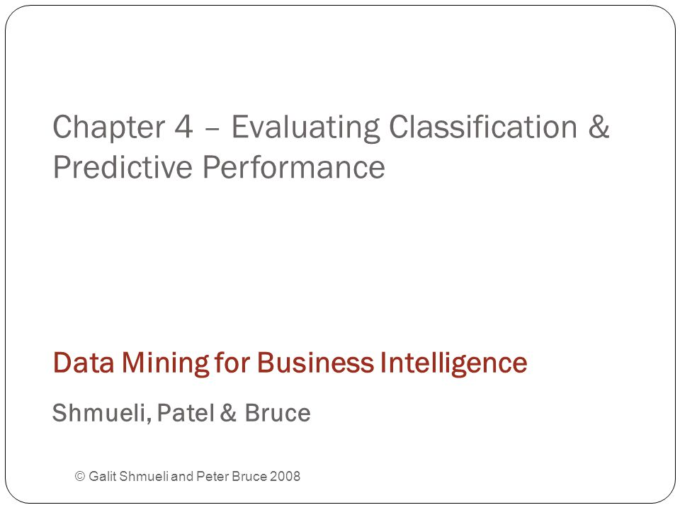 Chapter 4 – Evaluating Classification & Predictive Performance © Galit Shmueli and Peter Bruce 2008 Data Mining for Business Intelligence Shmueli, Patel & Bruce