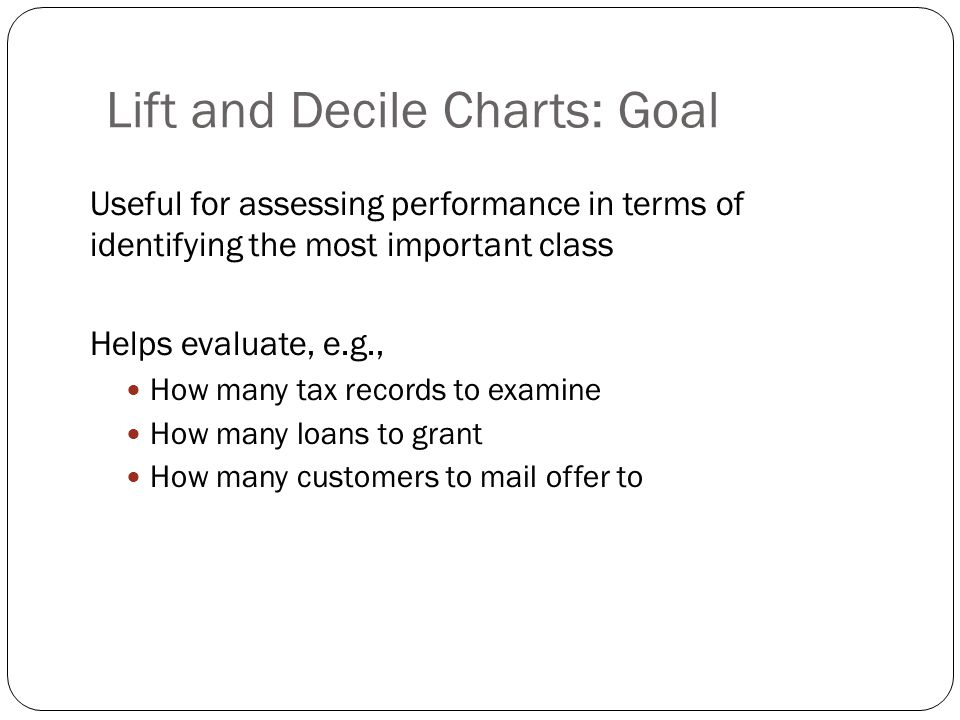 Lift and Decile Charts: Goal Useful for assessing performance in terms of identifying the most important class Helps evaluate, e.g., How many tax records to examine How many loans to grant How many customers to mail offer to