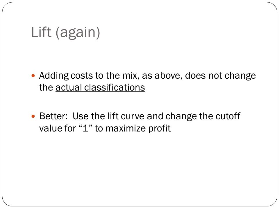Lift (again) Adding costs to the mix, as above, does not change the actual classifications Better: Use the lift curve and change the cutoff value for 1 to maximize profit