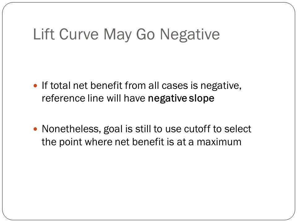 Lift Curve May Go Negative If total net benefit from all cases is negative, reference line will have negative slope Nonetheless, goal is still to use cutoff to select the point where net benefit is at a maximum