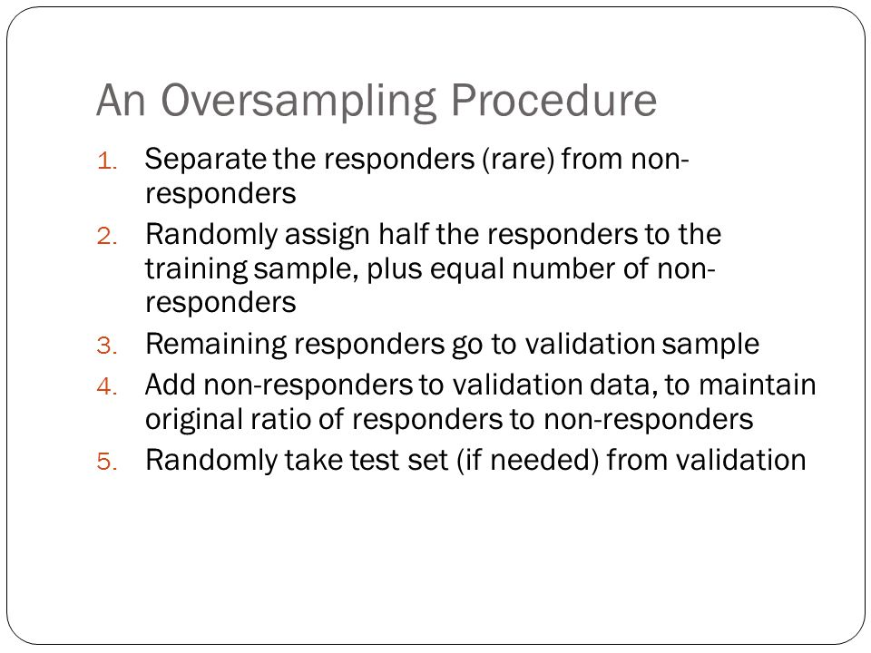 An Oversampling Procedure 1. Separate the responders (rare) from non- responders 2.